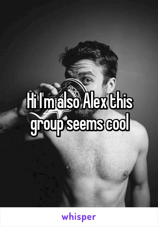 Hi I'm also Alex this group seems cool