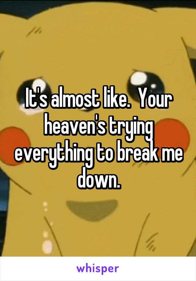 It's almost like.  Your heaven's trying everything to break me down.
