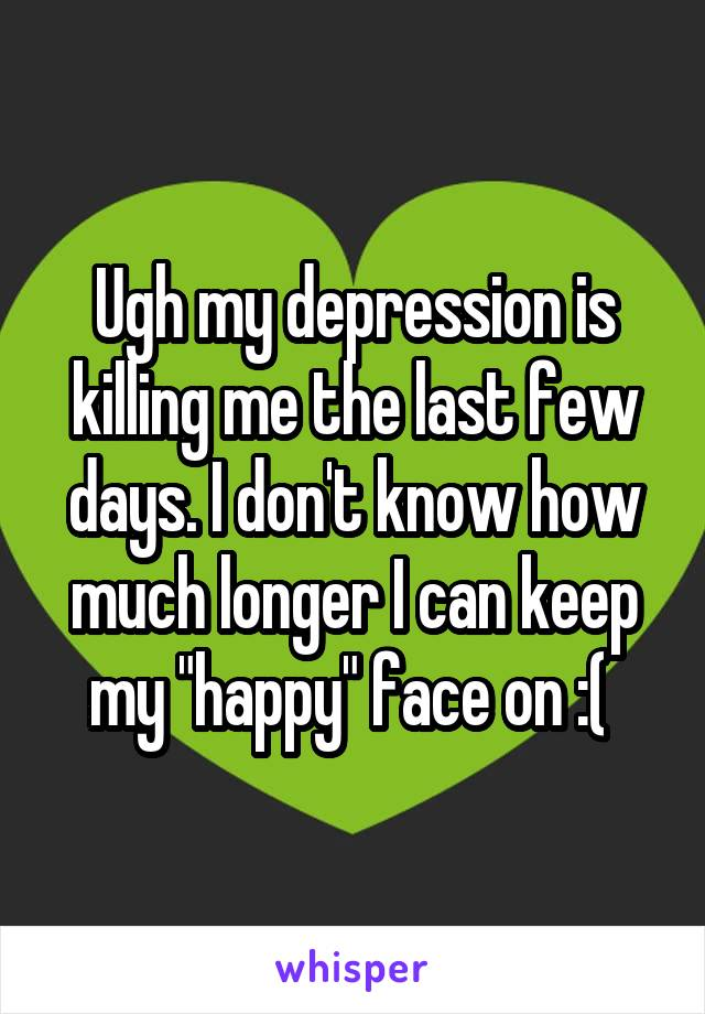 "Ugh my depression is killing me the last few days. I don't know how much longer I can keep my ""happy"" face on :("