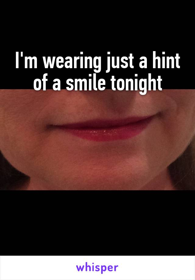 I'm wearing just a hint of a smile tonight