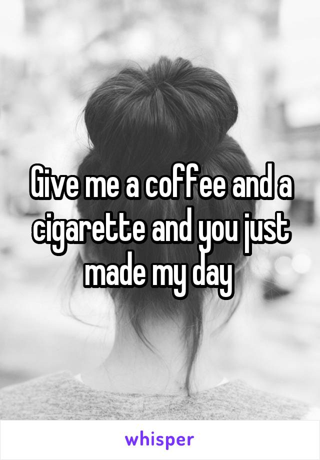 Give me a coffee and a cigarette and you just made my day