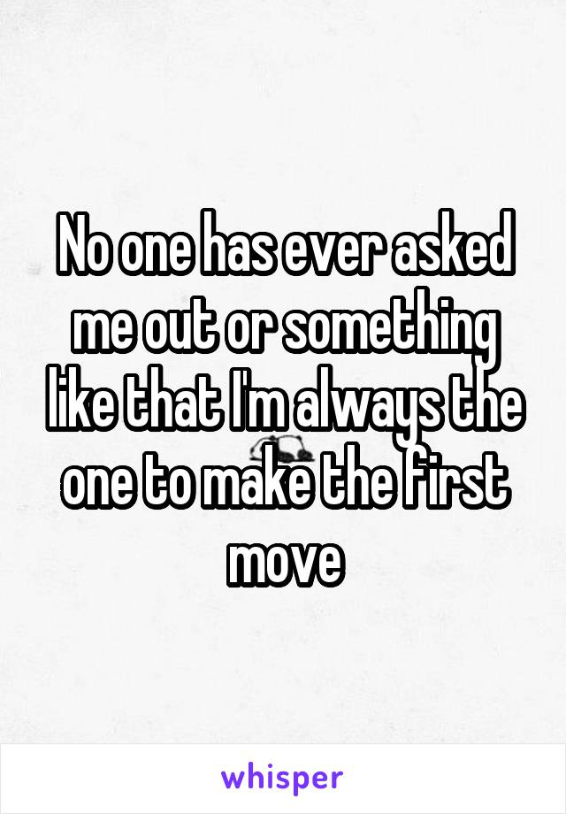No one has ever asked me out or something like that I'm always the one to make the first move