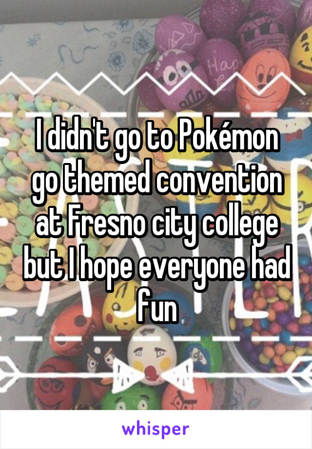 I didn't go to Pokémon go themed convention at Fresno city college but I hope everyone had fun