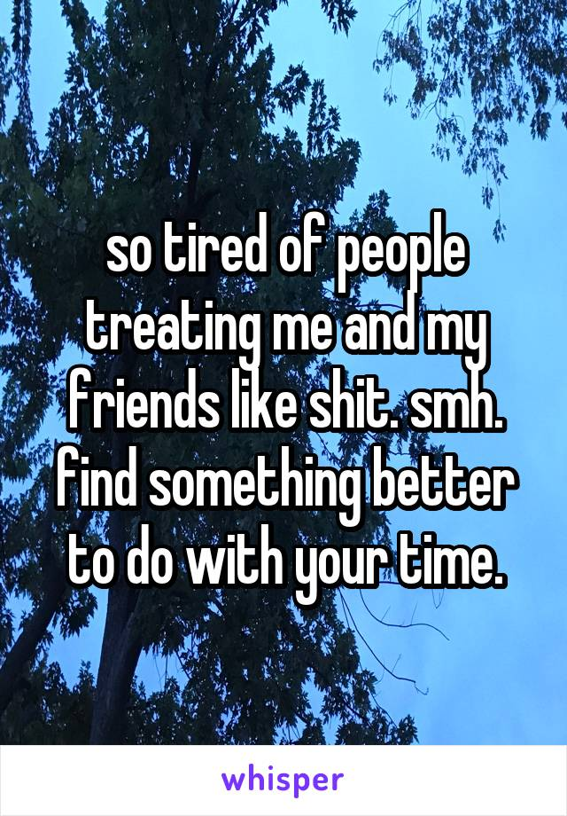 so tired of people treating me and my friends like shit. smh. find something better to do with your time.