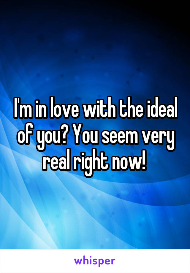 I'm in love with the ideal of you? You seem very real right now!
