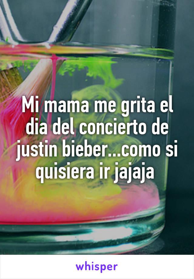 Mi mama me grita el dia del concierto de justin bieber...como si quisiera ir jajaja