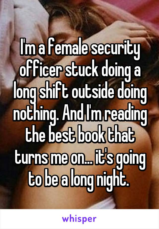 I'm a female security officer stuck doing a long shift outside doing nothing. And I'm reading the best book that turns me on... it's going to be a long night.