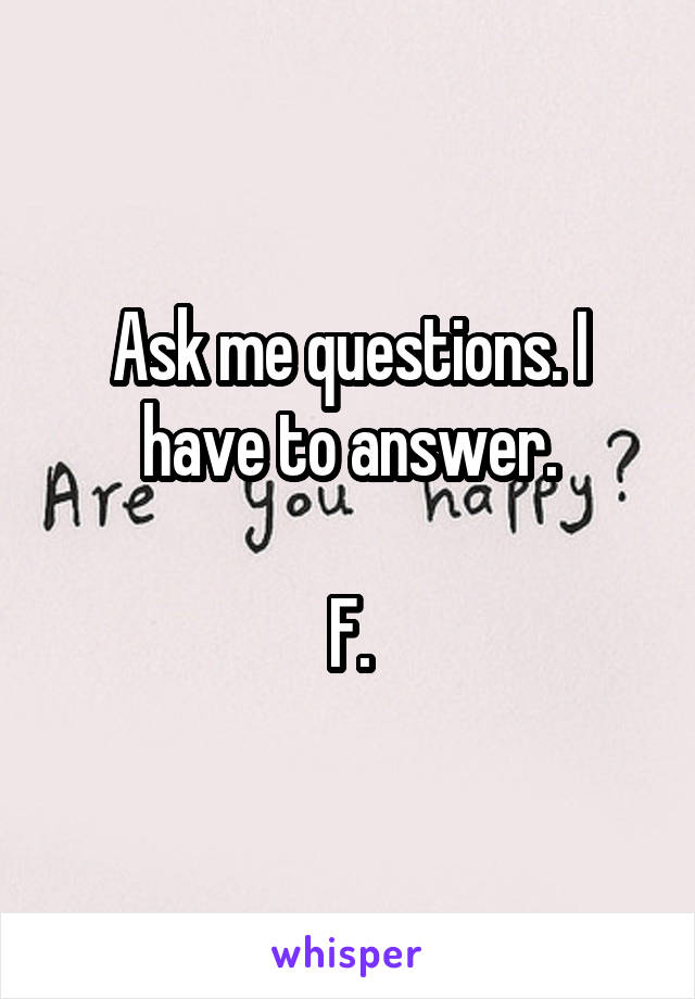 Ask me questions. I have to answer.  F.