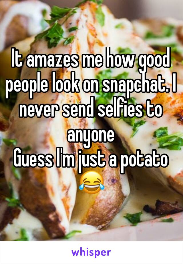 It amazes me how good people look on snapchat. I never send selfies to anyone Guess I'm just a potato 😂