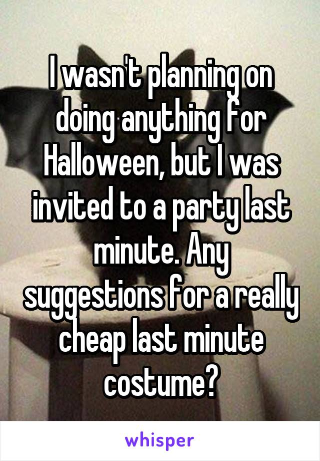 I wasn't planning on doing anything for Halloween, but I was invited to a party last minute. Any suggestions for a really cheap last minute costume?
