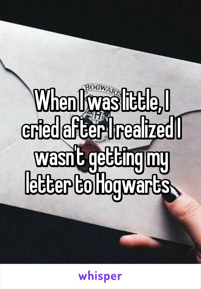 When I was little, I cried after I realized I wasn't getting my letter to Hogwarts