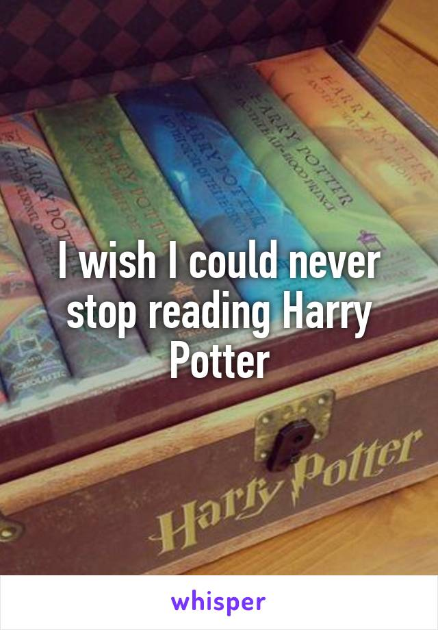 I wish I could never stop reading Harry Potter