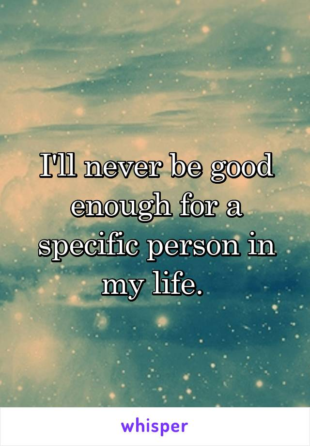 I'll never be good enough for a specific person in my life.