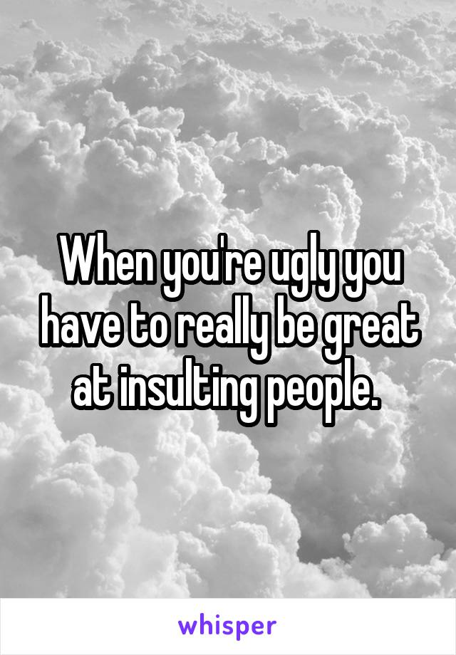 When you're ugly you have to really be great at insulting people.