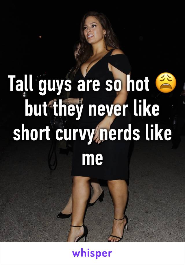 Tall guys are so hot 😩 but they never like short curvy nerds like me