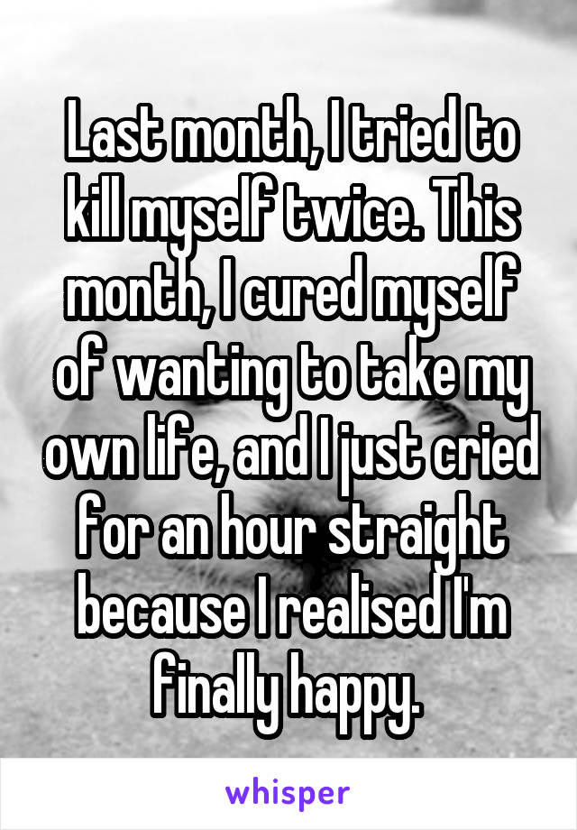 Last month, I tried to kill myself twice. This month, I cured myself of wanting to take my own life, and I just cried for an hour straight because I realised I'm finally happy.