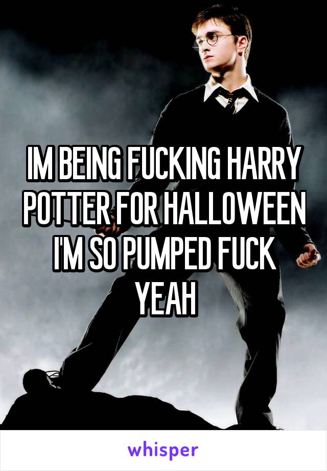 IM BEING FUCKING HARRY POTTER FOR HALLOWEEN I'M SO PUMPED FUCK YEAH
