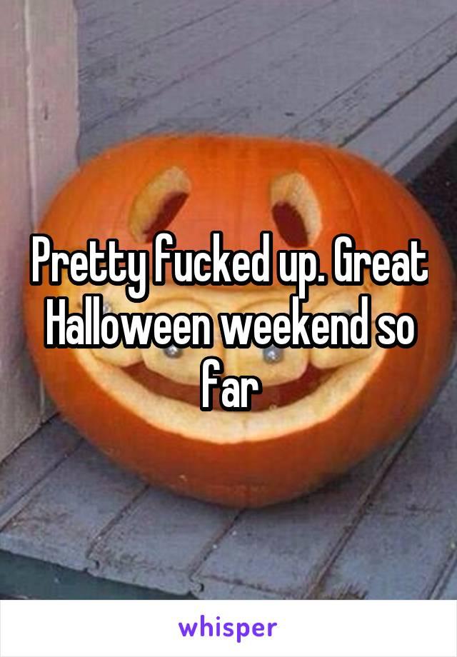 Pretty fucked up. Great Halloween weekend so far