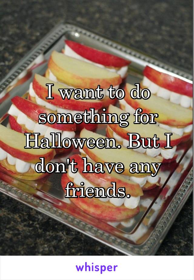 I want to do something for Halloween. But I don't have any friends.