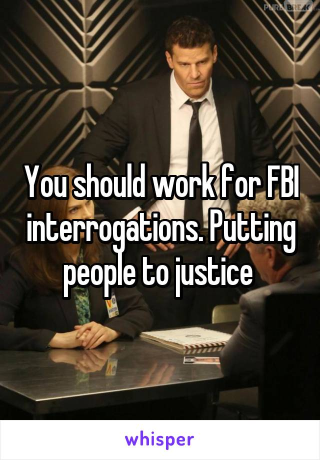 You should work for FBI interrogations. Putting people to justice