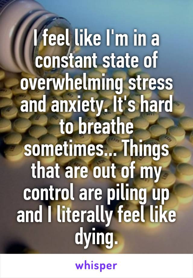 I feel like I'm in a constant state of overwhelming stress and anxiety. It's hard to breathe sometimes... Things that are out of my control are piling up and I literally feel like dying.