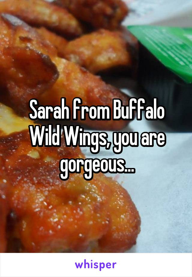 Sarah from Buffalo Wild Wings, you are gorgeous...