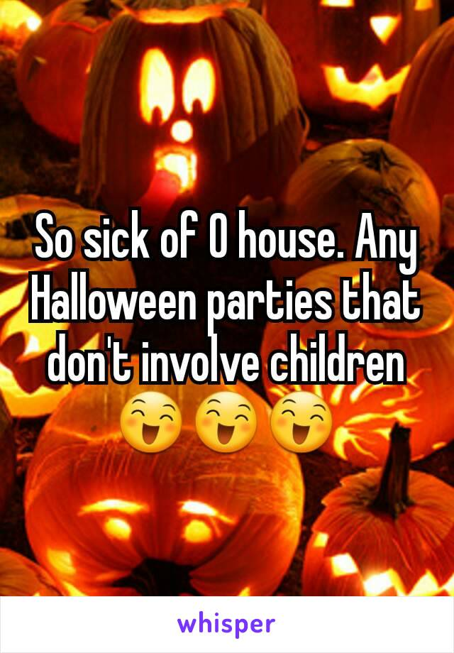 So sick of O house. Any Halloween parties that don't involve children 😄😄😄