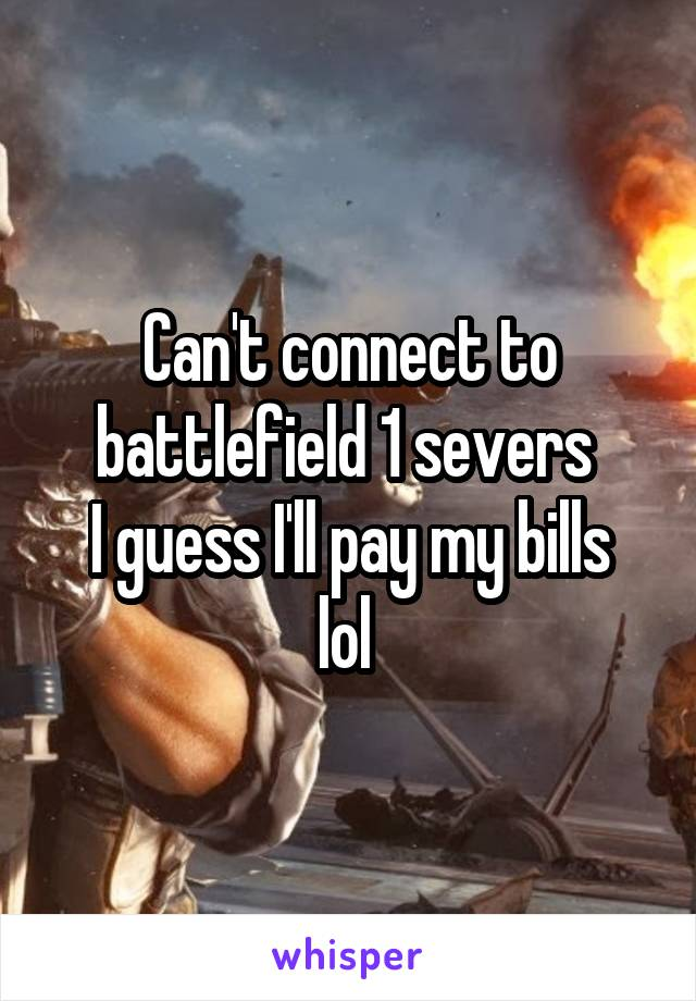 Can't connect to battlefield 1 severs  I guess I'll pay my bills lol