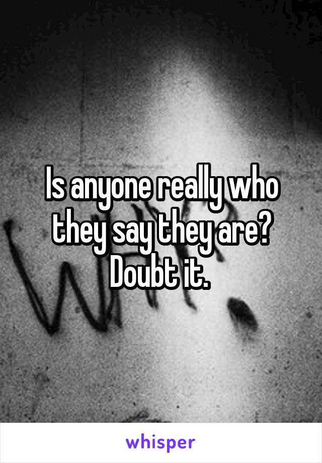 Is anyone really who they say they are? Doubt it.