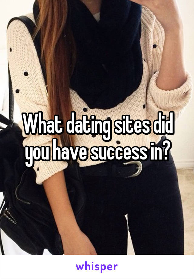 What dating sites did you have success in?