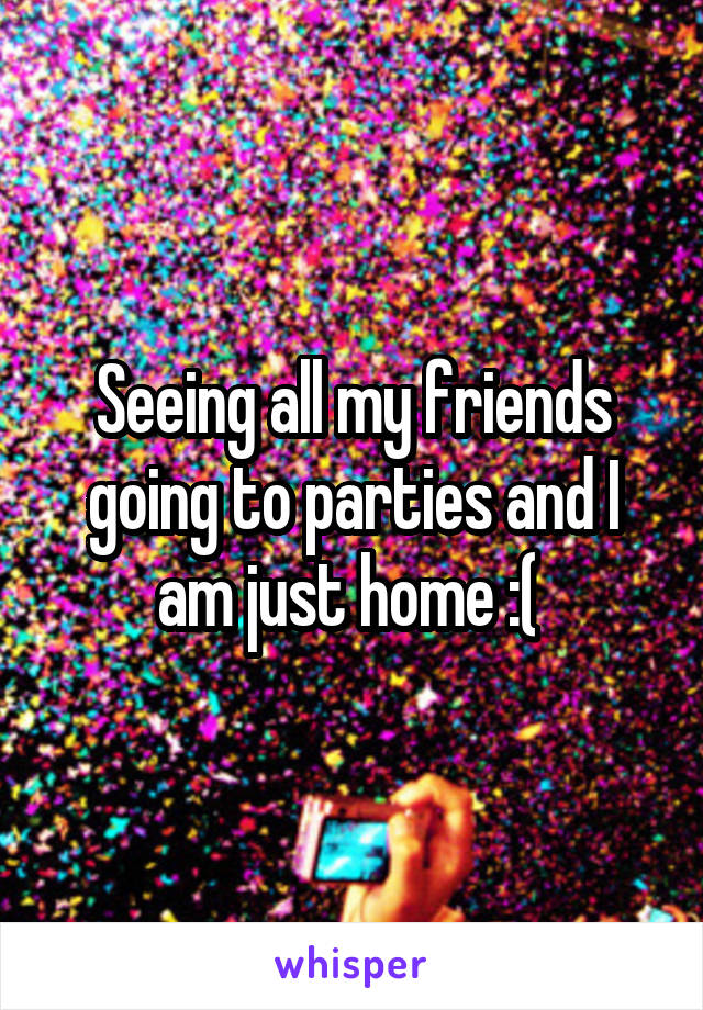 Seeing all my friends going to parties and I am just home :(