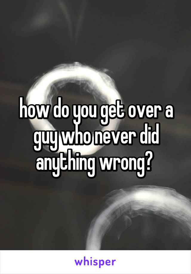 how do you get over a guy who never did anything wrong?