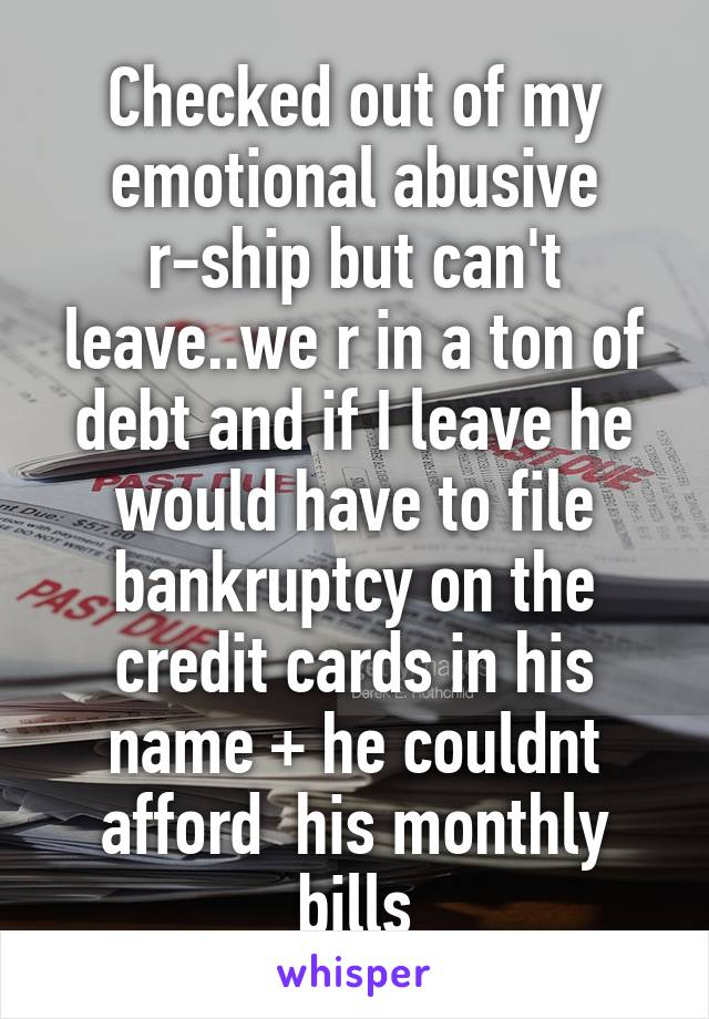 Checked out of my emotional abusive r-ship but can't leave..we r in a ton of debt and if I leave he would have to file bankruptcy on the credit cards in his name + he couldnt afford  his monthly bills