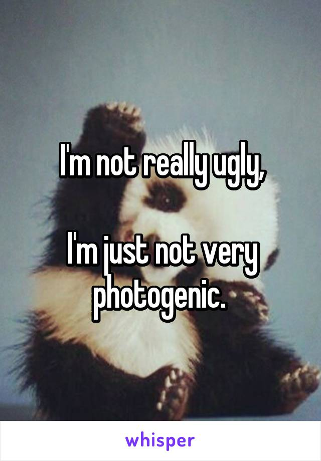I'm not really ugly,  I'm just not very photogenic.