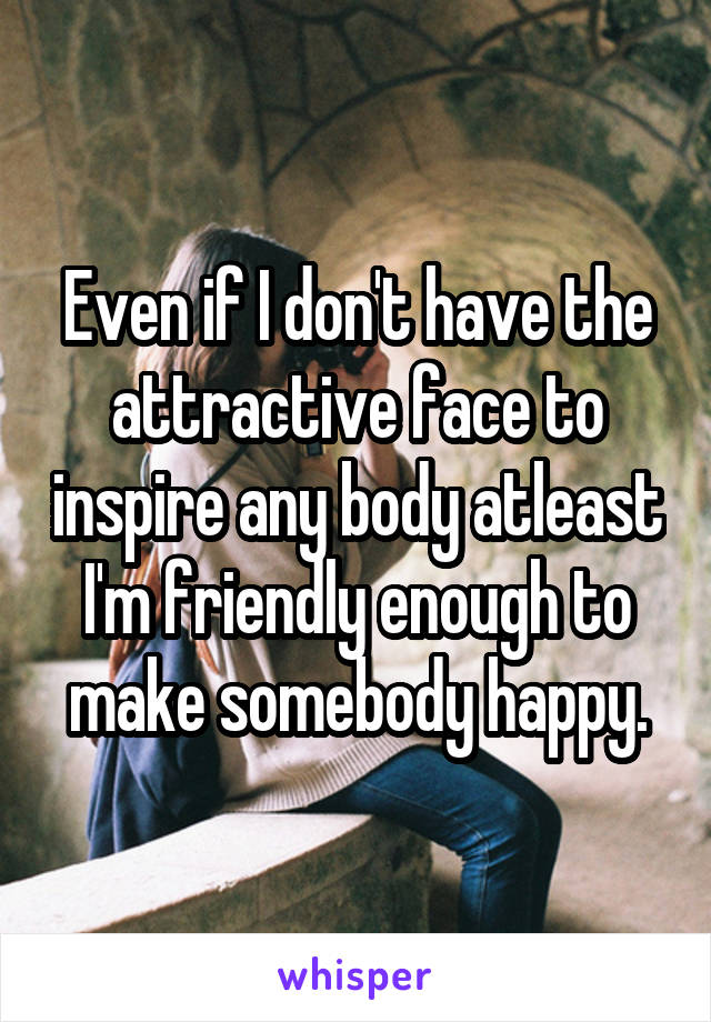 Even if I don't have the attractive face to inspire any body atleast I'm friendly enough to make somebody happy.
