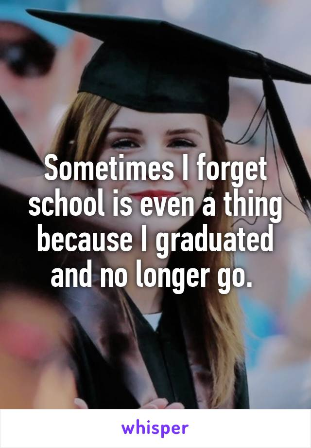 Sometimes I forget school is even a thing because I graduated and no longer go.