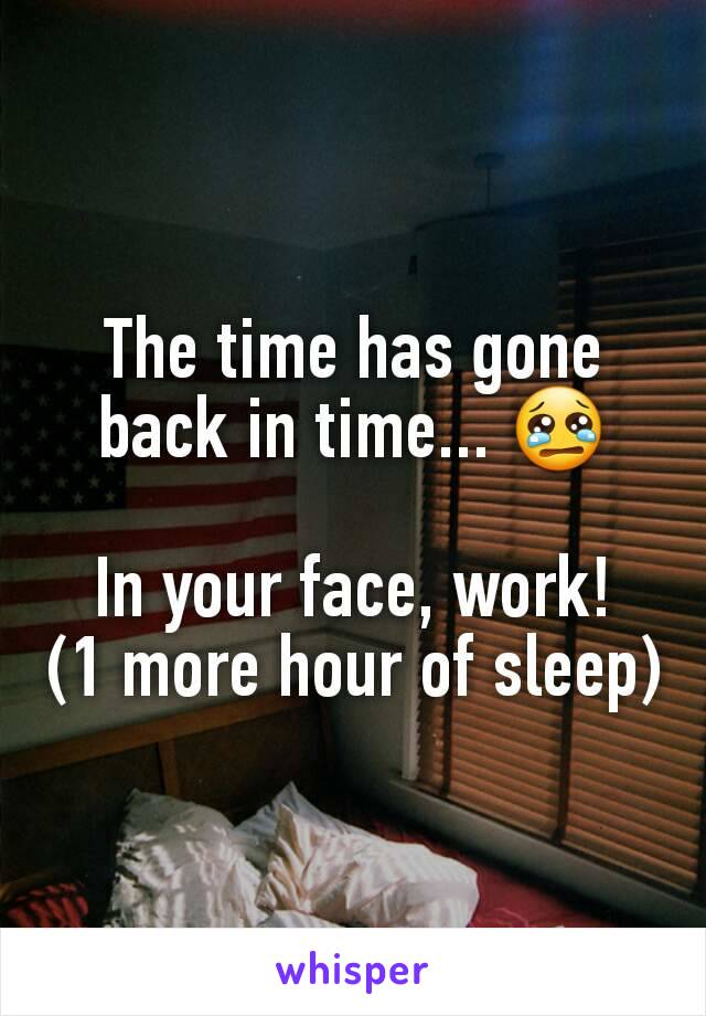 The time has gone back in time... 😢  In your face, work! (1 more hour of sleep)