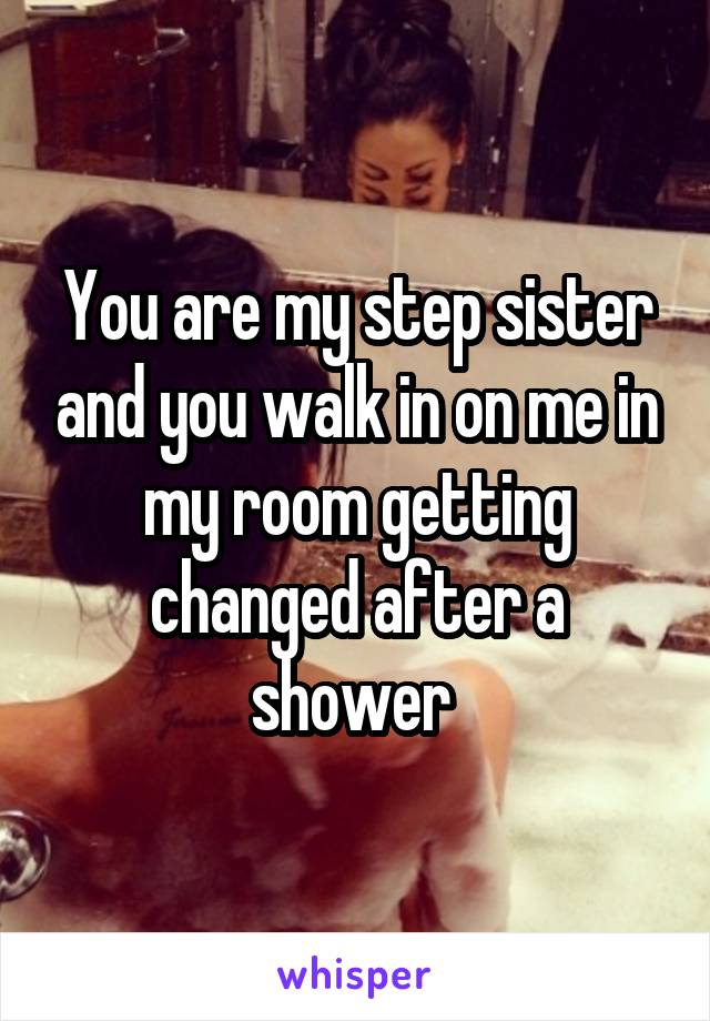 You are my step sister and you walk in on me in my room getting changed after a shower