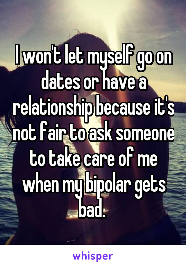 I won't let myself go on dates or have a relationship because it's not fair to ask someone to take care of me when my bipolar gets bad.