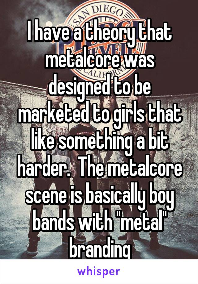 "I have a theory that metalcore was designed to be marketed to girls that like something a bit harder.  The metalcore scene is basically boy bands with ""metal"" branding"