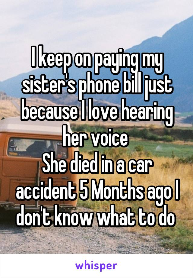 I keep on paying my sister's phone bill just because I love hearing her voice  She died in a car accident 5 Months ago I don't know what to do