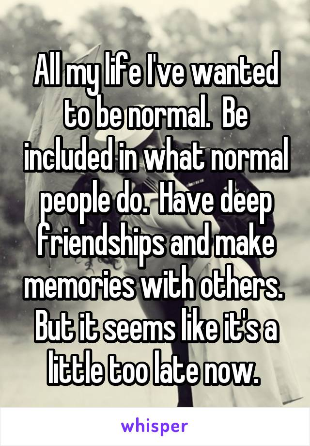 All my life I've wanted to be normal.  Be included in what normal people do.  Have deep friendships and make memories with others.  But it seems like it's a little too late now.