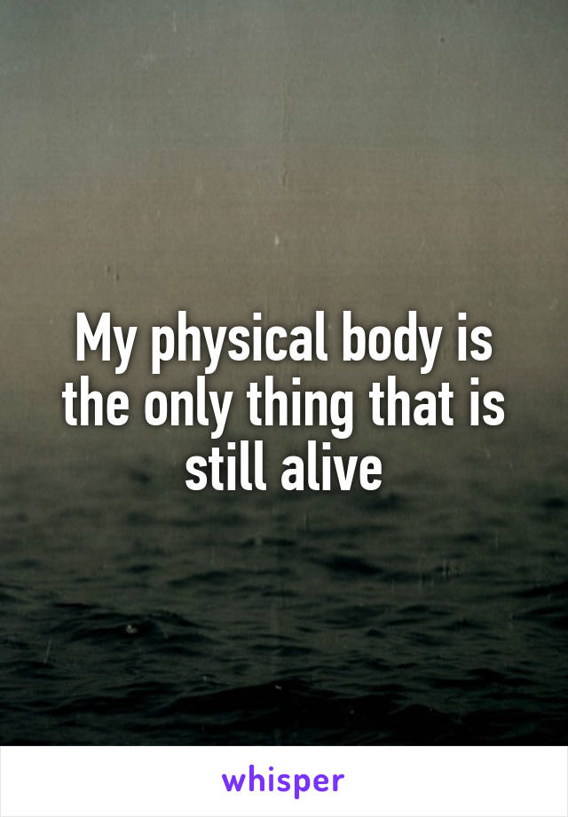 My physical body is the only thing that is still alive
