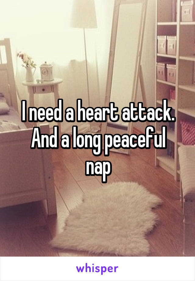 I need a heart attack. And a long peaceful nap