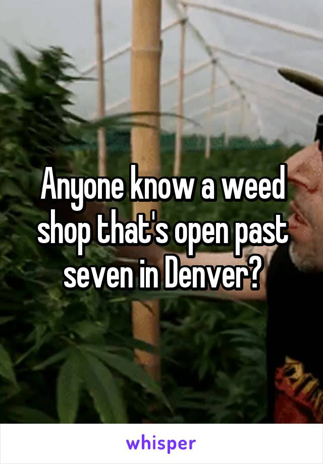 Anyone know a weed shop that's open past seven in Denver?