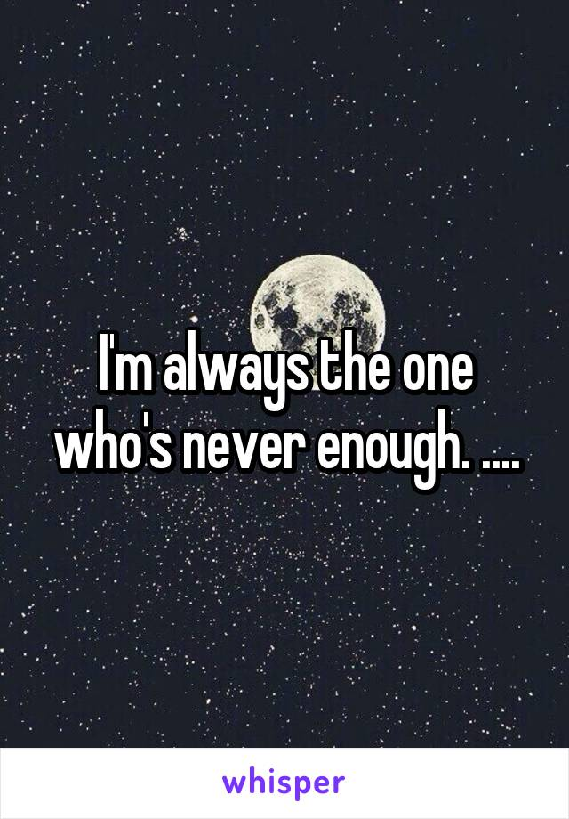 I'm always the one who's never enough. ....