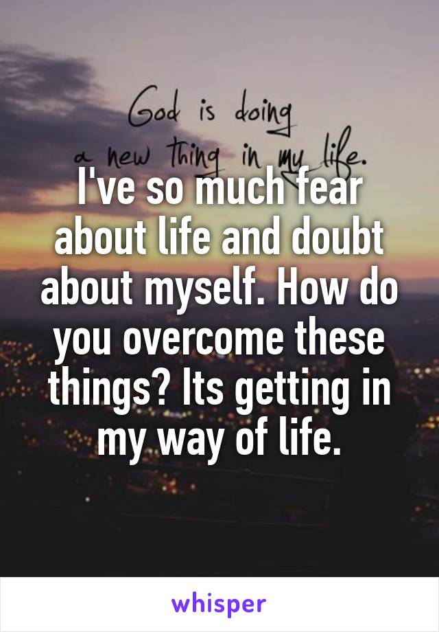 I've so much fear about life and doubt about myself. How do you overcome these things? Its getting in my way of life.
