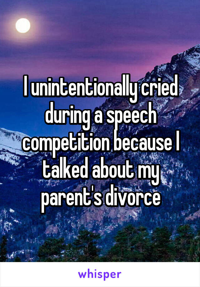 I unintentionally cried during a speech competition because I talked about my parent's divorce