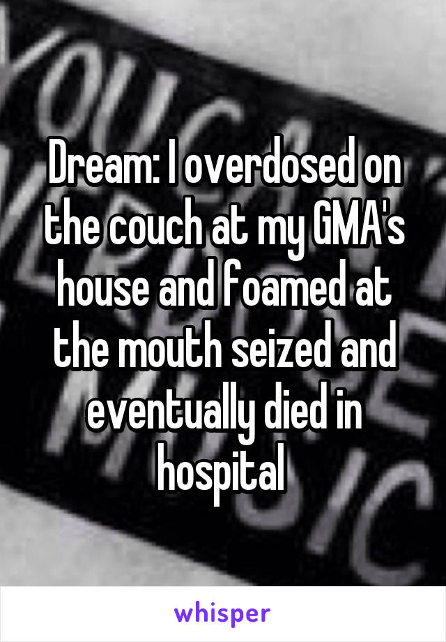 Dream: I overdosed on the couch at my GMA's house and foamed at the mouth seized and eventually died in hospital
