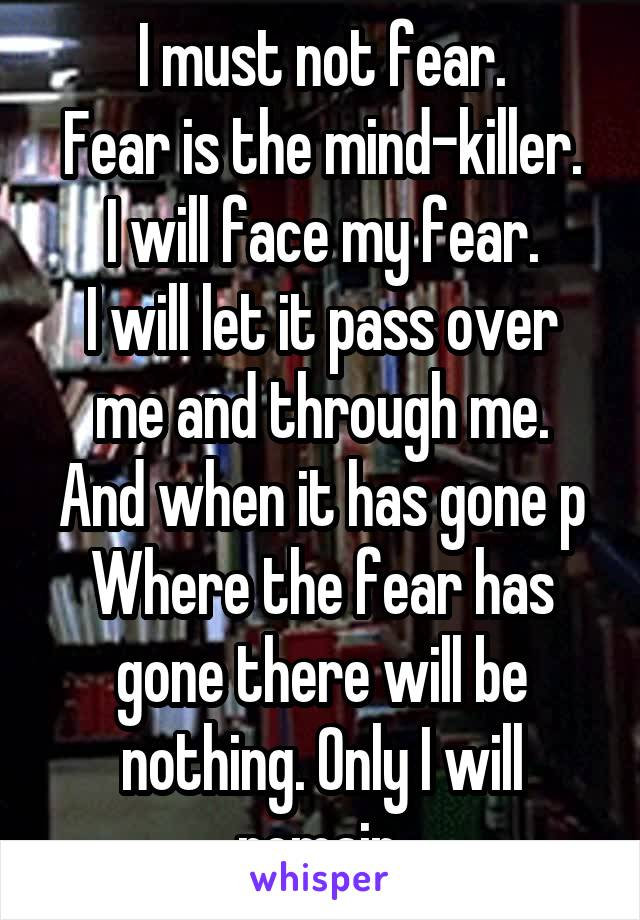I must not fear. Fear is the mind-killer. I will face my fear. I will let it pass over me and through me. And when it has gone p Where the fear has gone there will be nothing. Only I will remain.